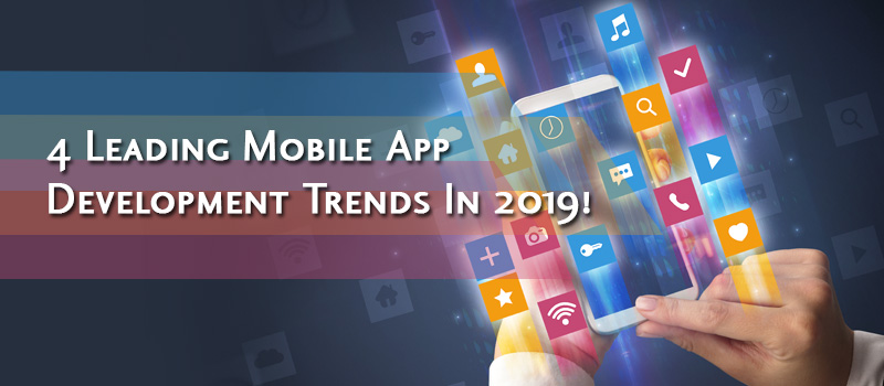 Top 4 Mobile App Development Trends to Grab the Spotlight in 2019